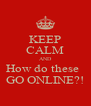 KEEP CALM AND How do these   GO ONLINE?! - Personalised Poster A4 size
