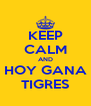 KEEP CALM AND HOY GANA TIGRES - Personalised Poster A4 size