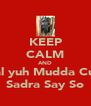 KEEP CALM AND Hual yuh Mudda Cunt! Sadra Say So - Personalised Poster A4 size