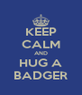 KEEP CALM AND HUG A BADGER - Personalised Poster A4 size