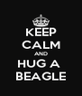 KEEP CALM AND HUG A  BEAGLE - Personalised Poster A4 size