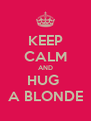 KEEP CALM AND HUG  A BLONDE - Personalised Poster A4 size