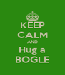 KEEP CALM AND Hug a BOGLE - Personalised Poster A4 size