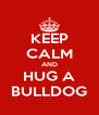 KEEP CALM AND HUG A BULLDOG - Personalised Poster A4 size