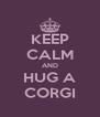 KEEP CALM AND HUG A CORGI - Personalised Poster A4 size