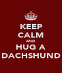 KEEP CALM AND HUG A DACHSHUND - Personalised Poster A4 size