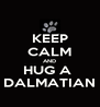 KEEP CALM AND HUG A  DALMATIAN - Personalised Poster A4 size