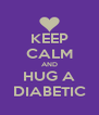 KEEP CALM AND HUG A DIABETIC - Personalised Poster A4 size