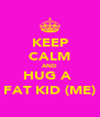 KEEP CALM AND HUG A  FAT KID (ME) - Personalised Poster A4 size