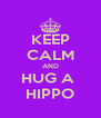 KEEP CALM AND HUG A  HIPPO - Personalised Poster A4 size