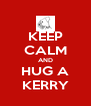 KEEP CALM AND HUG A KERRY - Personalised Poster A4 size