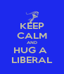 KEEP CALM AND HUG A  LIBERAL - Personalised Poster A4 size