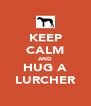 KEEP CALM AND HUG A LURCHER - Personalised Poster A4 size