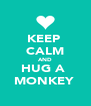 KEEP  CALM AND HUG A  MONKEY  - Personalised Poster A4 size