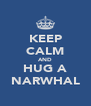 KEEP CALM AND HUG A NARWHAL - Personalised Poster A4 size