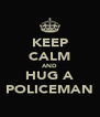 KEEP CALM AND HUG A POLICEMAN - Personalised Poster A4 size