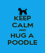 KEEP CALM AND HUG A POODLE - Personalised Poster A4 size