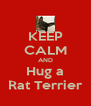KEEP CALM AND Hug a Rat Terrier - Personalised Poster A4 size