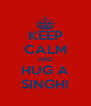 KEEP CALM AND HUG A SINGH! - Personalised Poster A4 size