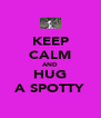 KEEP CALM AND HUG A SPOTTY - Personalised Poster A4 size