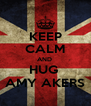 KEEP CALM AND  HUG  AMY AKERS - Personalised Poster A4 size