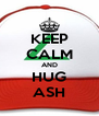 KEEP CALM AND HUG ASH - Personalised Poster A4 size