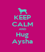KEEP CALM AND Hug Aysha - Personalised Poster A4 size
