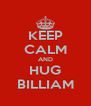 KEEP CALM AND HUG BILLIAM - Personalised Poster A4 size