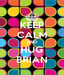 KEEP CALM AND HUG BRIAN - Personalised Poster A4 size