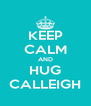 KEEP CALM AND HUG CALLEIGH - Personalised Poster A4 size