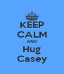 KEEP CALM AND Hug Casey - Personalised Poster A4 size