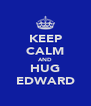 KEEP CALM AND HUG EDWARD - Personalised Poster A4 size