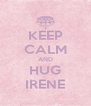 KEEP CALM AND HUG IRENE - Personalised Poster A4 size
