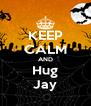 KEEP CALM AND Hug Jay - Personalised Poster A4 size
