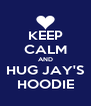 KEEP CALM AND HUG JAY'S HOODIE - Personalised Poster A4 size