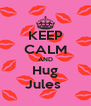 KEEP CALM AND Hug Jules  - Personalised Poster A4 size