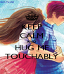 KEEP CALM AND HUG ME TOUCHABLY - Personalised Poster A4 size