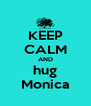 KEEP CALM AND hug Monica - Personalised Poster A4 size