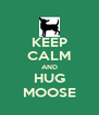 KEEP CALM AND HUG MOOSE - Personalised Poster A4 size