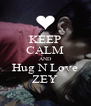 KEEP CALM AND Hug N Love ZEY - Personalised Poster A4 size