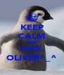 KEEP CALM AND HUG  OLIVER^_^ - Personalised Poster A4 size