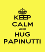 KEEP CALM AND HUG PAPINUTTI - Personalised Poster A4 size