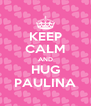 KEEP CALM AND HUG PAULINA - Personalised Poster A4 size