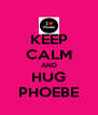 KEEP CALM AND HUG PHOEBE - Personalised Poster A4 size