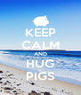 KEEP CALM AND HUG PIGS - Personalised Poster A4 size