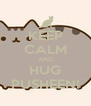 KEEP CALM AND HUG PUSHEEN! - Personalised Poster A4 size
