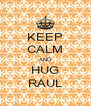 KEEP CALM AND HUG RAUL - Personalised Poster A4 size