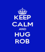 KEEP CALM AND HUG ROB - Personalised Poster A4 size