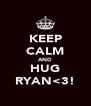KEEP CALM AND HUG RYAN<3! - Personalised Poster A4 size