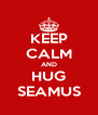 KEEP CALM AND HUG SEAMUS - Personalised Poster A4 size